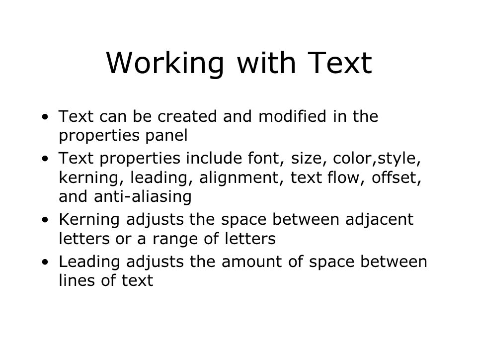 Working with Text Text can be created and modified in the properties panel Text properties include font, size, color,style, kerning, leading, alignment, text flow, offset, and anti-aliasing Kerning adjusts the space between adjacent letters or a range of letters Leading adjusts the amount of space between lines of text