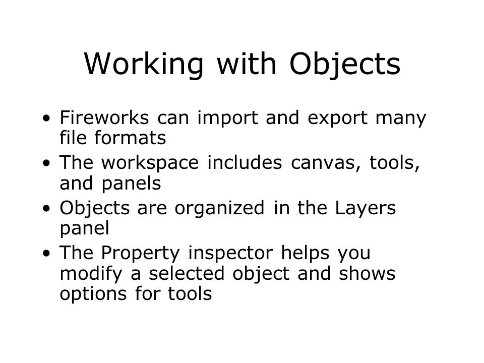Working with Objects Fireworks can import and export many file formats The workspace includes canvas, tools, and panels Objects are organized in the Layers panel The Property inspector helps you modify a selected object and shows options for tools