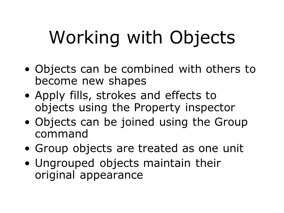 Working with Objects Objects can be combined with others to become new shapes Apply fills, strokes and effects to objects using the Property inspector Objects can be joined using the Group command Group objects are treated as one unit Ungrouped objects maintain their original appearance