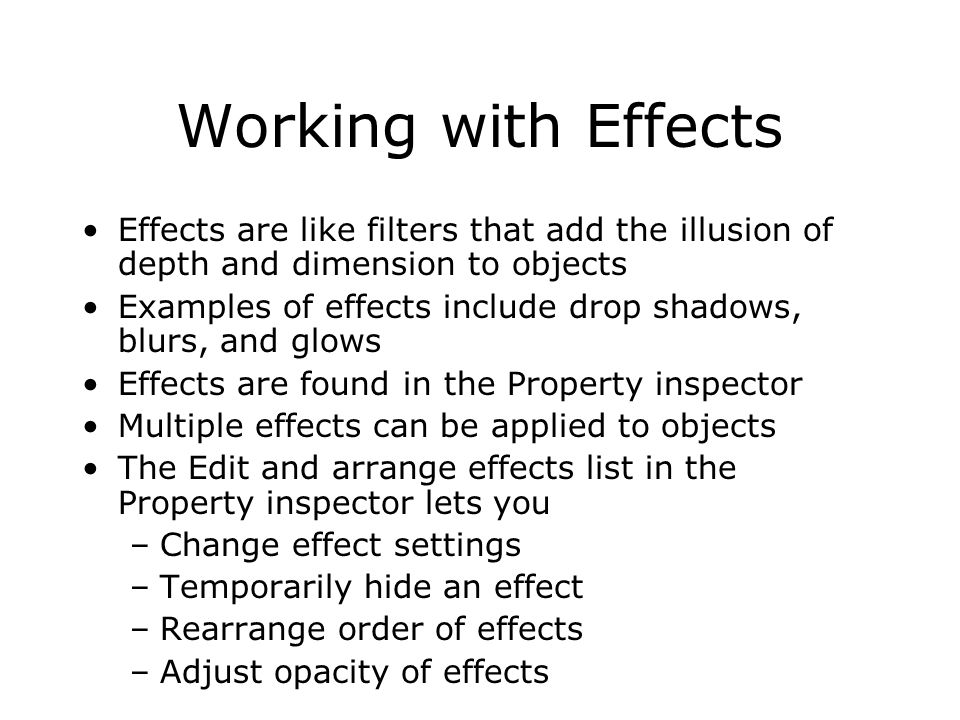 Working with Effects Effects are like filters that add the illusion of depth and dimension to objects Examples of effects include drop shadows, blurs, and glows Effects are found in the Property inspector Multiple effects can be applied to objects The Edit and arrange effects list in the Property inspector lets you –Change effect settings –Temporarily hide an effect –Rearrange order of effects –Adjust opacity of effects