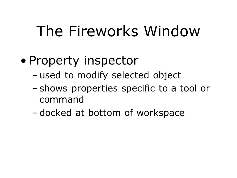 The Fireworks Window Property inspector –used to modify selected object –shows properties specific to a tool or command –docked at bottom of workspace