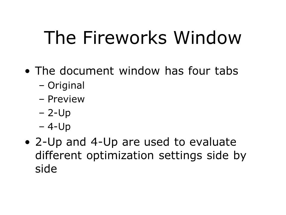 The Fireworks Window The document window has four tabs –Original –Preview –2-Up –4-Up 2-Up and 4-Up are used to evaluate different optimization settings side by side