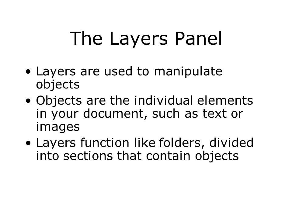 The Layers Panel Layers are used to manipulate objects Objects are the individual elements in your document, such as text or images Layers function like folders, divided into sections that contain objects