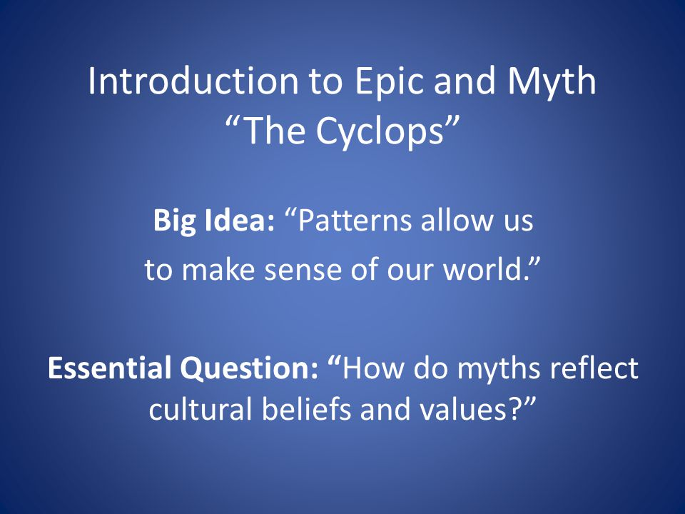 Introduction to Epic and Myth The Cyclops Big Idea: Patterns allow us to make sense of our world. Essential Question: How do myths reflect cultural beliefs and values?