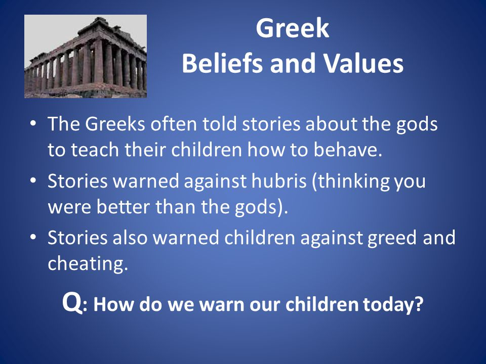 Greek Beliefs and Values The Greeks often told stories about the gods to teach their children how to behave.
