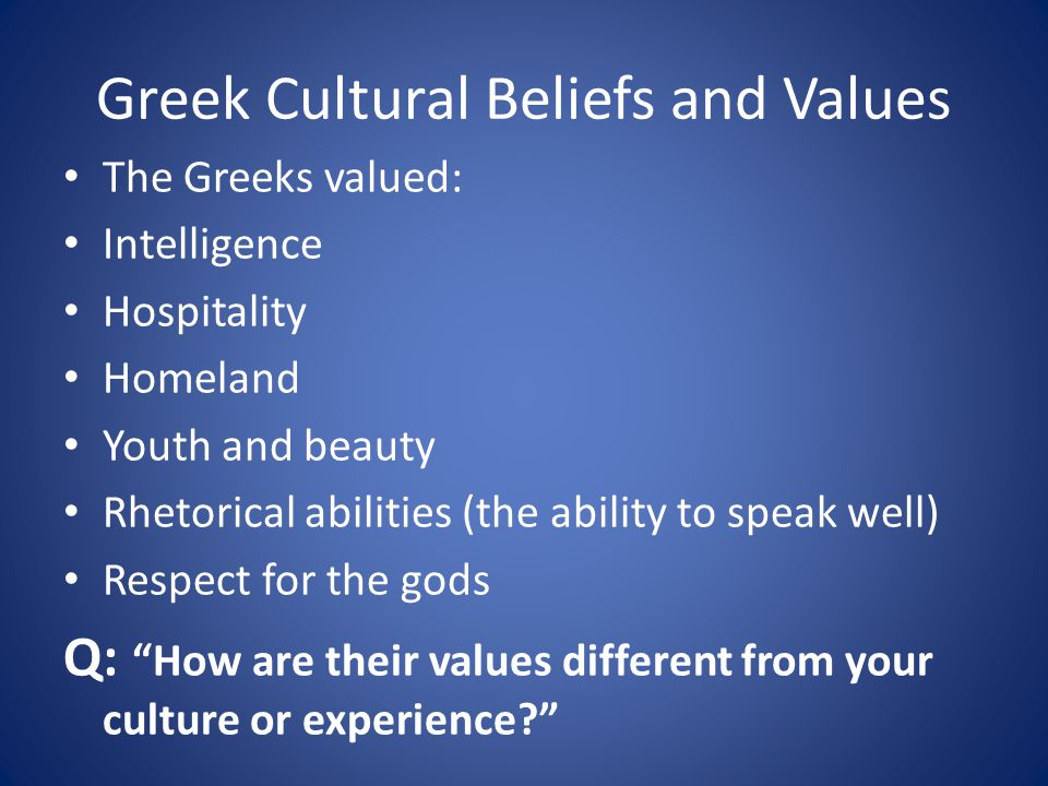 Greek Cultural Beliefs and Values The Greeks valued: Intelligence Hospitality Homeland Youth and beauty Rhetorical abilities (the ability to speak well) Respect for the gods Q: How are their values different from your culture or experience