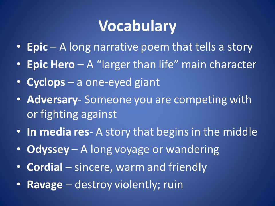 Vocabulary Epic – A long narrative poem that tells a story Epic Hero – A larger than life main character Cyclops – a one-eyed giant Adversary- Someone you are competing with or fighting against In media res- A story that begins in the middle Odyssey – A long voyage or wandering Cordial – sincere, warm and friendly Ravage – destroy violently; ruin