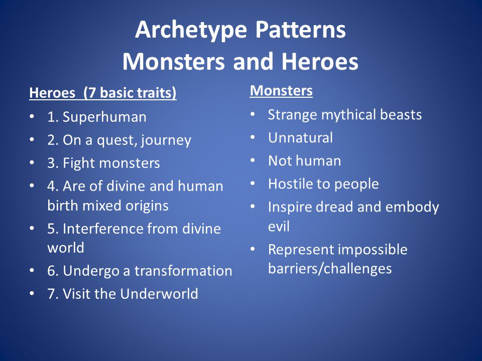 Archetype Patterns Monsters and Heroes Heroes (7 basic traits) 1. Superhuman 2. On a quest, journey 3. Fight monsters 4. Are of divine and human birth