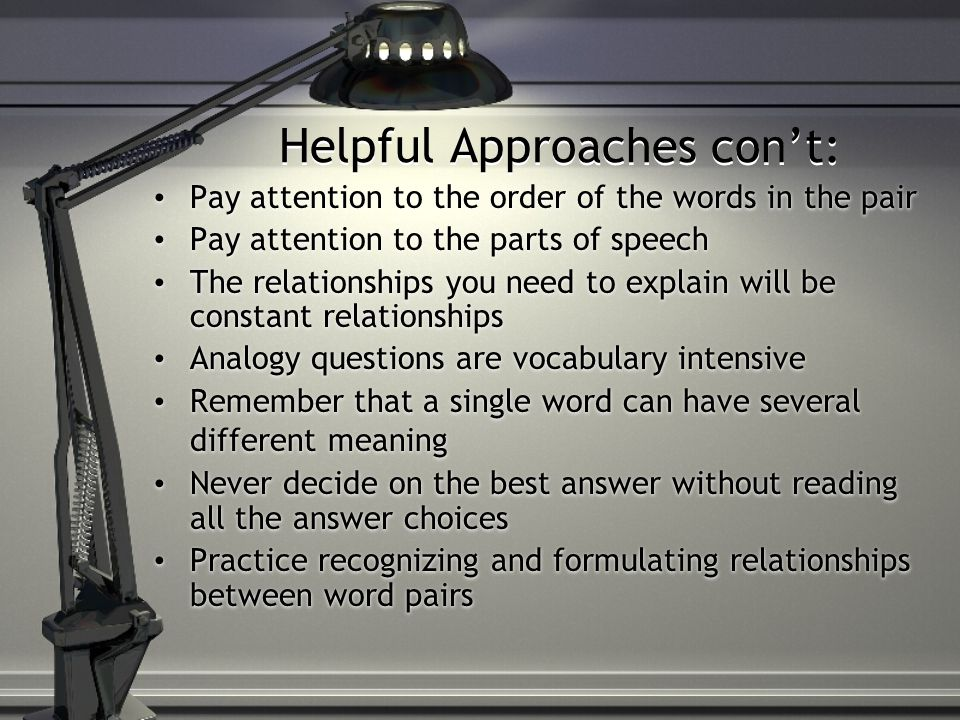 Helpful Approaches con't: Pay attention to the order of the words in the pair Pay attention to the parts of speech The relationships you need to explain will be constant relationships Analogy questions are vocabulary intensive Remember that a single word can have several different meaning Never decide on the best answer without reading all the answer choices Practice recognizing and formulating relationships between word pairs Pay attention to the order of the words in the pair Pay attention to the parts of speech The relationships you need to explain will be constant relationships Analogy questions are vocabulary intensive Remember that a single word can have several different meaning Never decide on the best answer without reading all the answer choices Practice recognizing and formulating relationships between word pairs