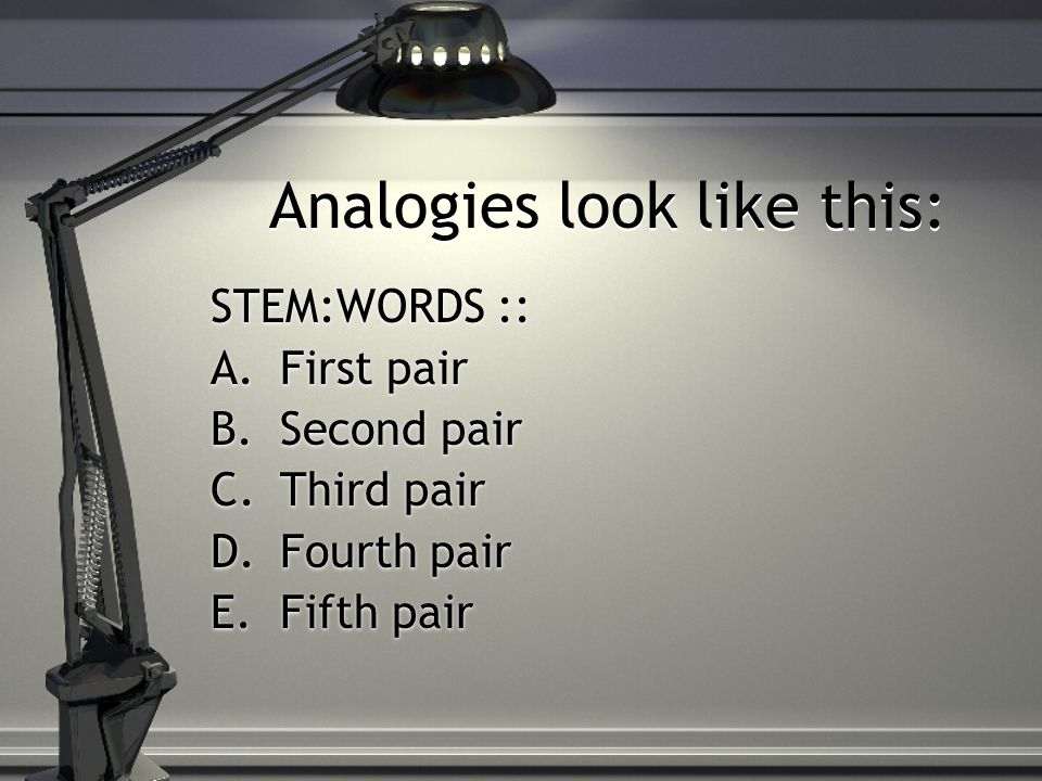 Analogies look like this: STEM:WORDS :: A.First pair B.Second pair C.Third pair D.Fourth pair E.Fifth pair STEM:WORDS :: A.First pair B.Second pair C.Third pair D.Fourth pair E.Fifth pair