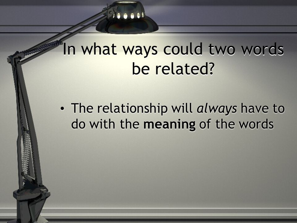 In what ways could two words be related? The relationship will always have to do with the meaning of the words