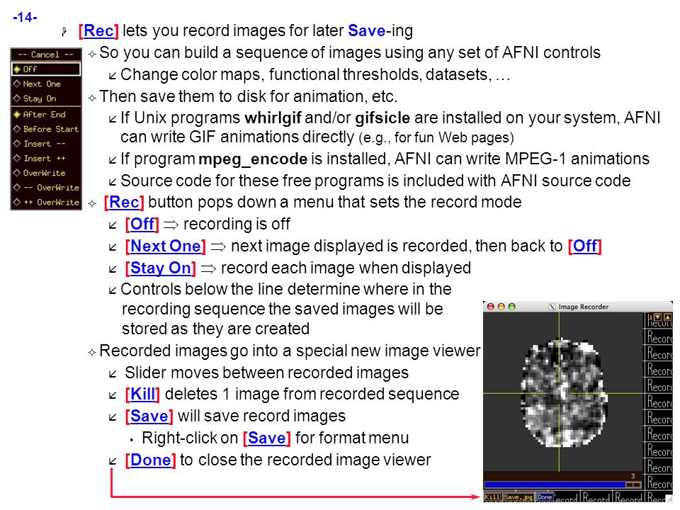 -14-  [Rec] lets you record images for later Save-ing  So you can build a sequence of images using any set of AFNI controls  Change color maps, functional thresholds, datasets, …  Then save them to disk for animation, etc.