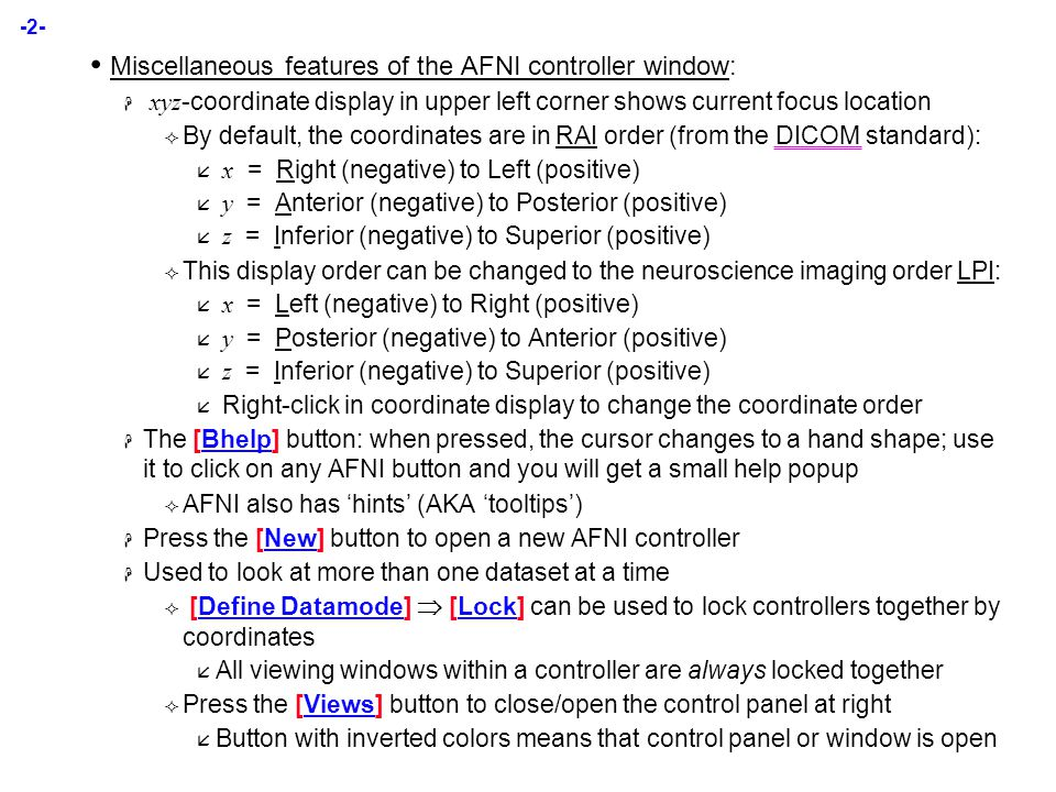-2- Miscellaneous features of the AFNI controller window:  xyz -coordinate display in upper left corner shows current focus location  By default, the coordinates are in RAI order (from the DICOM standard):  x = Right (negative) to Left (positive)  y = Anterior (negative) to Posterior (positive)  z = Inferior (negative) to Superior (positive)  This display order can be changed to the neuroscience imaging order LPI:  x = Left (negative) to Right (positive)  y = Posterior (negative) to Anterior (positive)  z = Inferior (negative) to Superior (positive)  Right-click in coordinate display to change the coordinate order  The [Bhelp] button: when pressed, the cursor changes to a hand shape; use it to click on any AFNI button and you will get a small help popup  AFNI also has 'hints' (AKA 'tooltips')  Press the [New] button to open a new AFNI controller  Used to look at more than one dataset at a time  [Define Datamode]  [Lock] can be used to lock controllers together by coordinates  All viewing windows within a controller are always locked together  Press the [Views] button to close/open the control panel at right  Button with inverted colors means that control panel or window is open