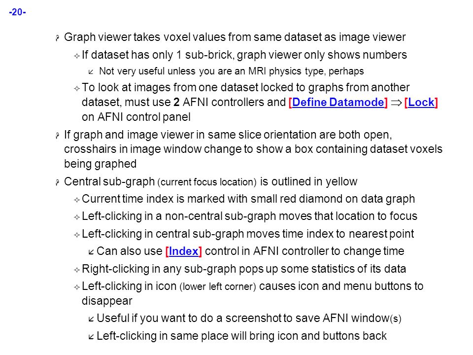 -20-  Graph viewer takes voxel values from same dataset as image viewer  If dataset has only 1 sub-brick, graph viewer only shows numbers  Not very useful unless you are an MRI physics type, perhaps  To look at images from one dataset locked to graphs from another dataset, must use 2 AFNI controllers and [Define Datamode]  [Lock] on AFNI control panel  If graph and image viewer in same slice orientation are both open, crosshairs in image window change to show a box containing dataset voxels being graphed  Central sub-graph (current focus location) is outlined in yellow  Current time index is marked with small red diamond on data graph  Left-clicking in a non-central sub-graph moves that location to focus  Left-clicking in central sub-graph moves time index to nearest point  Can also use [Index] control in AFNI controller to change time  Right-clicking in any sub-graph pops up some statistics of its data  Left-clicking in icon (lower left corner) causes icon and menu buttons to disappear  Useful if you want to do a screenshot to save AFNI window (s)  Left-clicking in same place will bring icon and buttons back