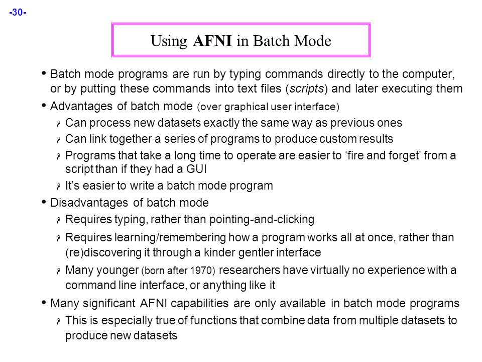 -30- Using AFNI in Batch Mode Batch mode programs are run by typing commands directly to the computer, or by putting these commands into text files (scripts) and later executing them Advantages of batch mode (over graphical user interface)  Can process new datasets exactly the same way as previous ones  Can link together a series of programs to produce custom results  Programs that take a long time to operate are easier to 'fire and forget' from a script than if they had a GUI  It's easier to write a batch mode program Disadvantages of batch mode  Requires typing, rather than pointing-and-clicking  Requires learning/remembering how a program works all at once, rather than (re)discovering it through a kinder gentler interface  Many younger (born after 1970) researchers have virtually no experience with a command line interface, or anything like it Many significant AFNI capabilities are only available in batch mode programs  This is especially true of functions that combine data from multiple datasets to produce new datasets