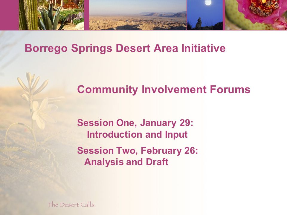 Borrego Springs Desert Area Initiative Community Involvement Forums Session One, January 29: Introduction and Input Session Two, February 26: Analysis and Draft