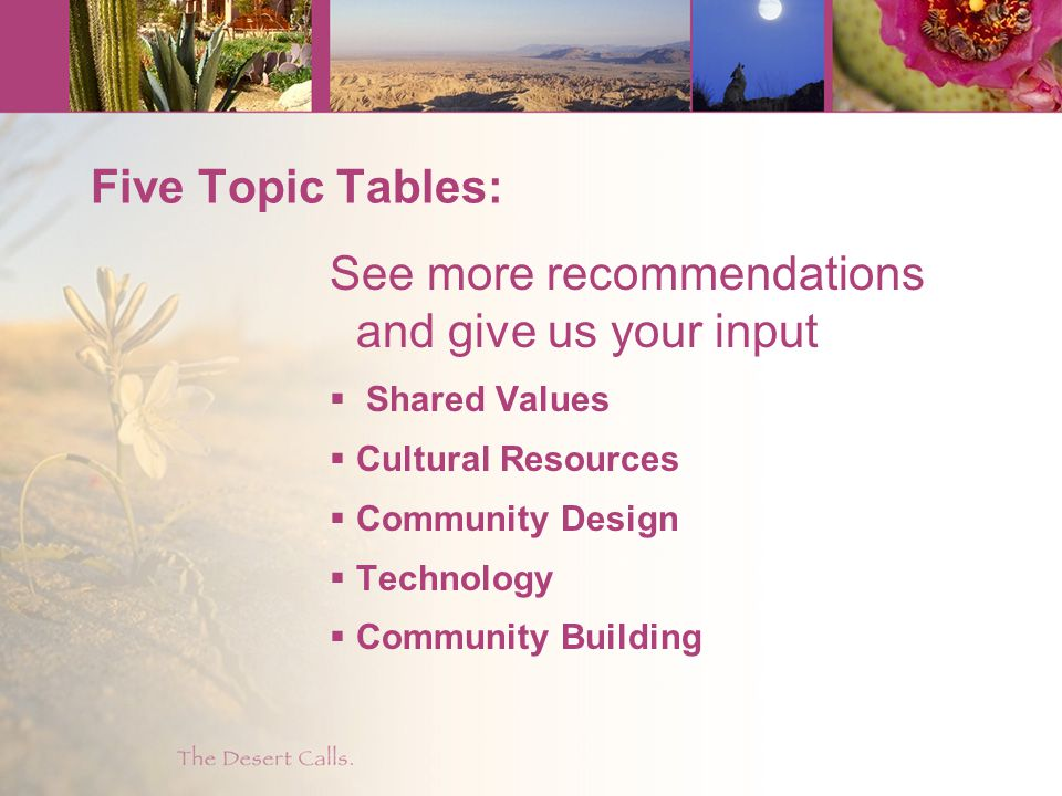 Five Topic Tables: See more recommendations and give us your input  Shared Values  Cultural Resources  Community Design  Technology  Community Building