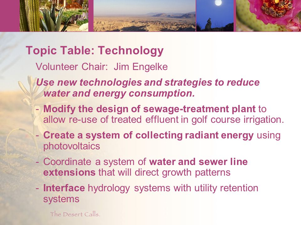 Topic Table: Technology Volunteer Chair: Jim Engelke Use new technologies and strategies to reduce water and energy consumption.