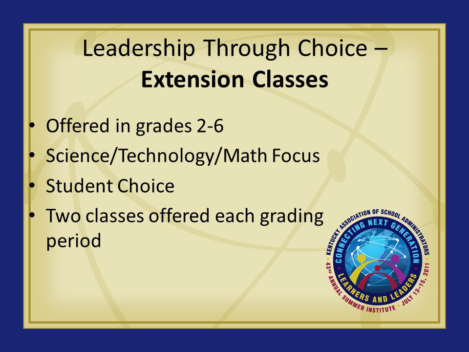 Leadership Through Choice – Extension Classes Offered in grades 2-6 Science/Technology/Math Focus Student Choice Two classes offered each grading period