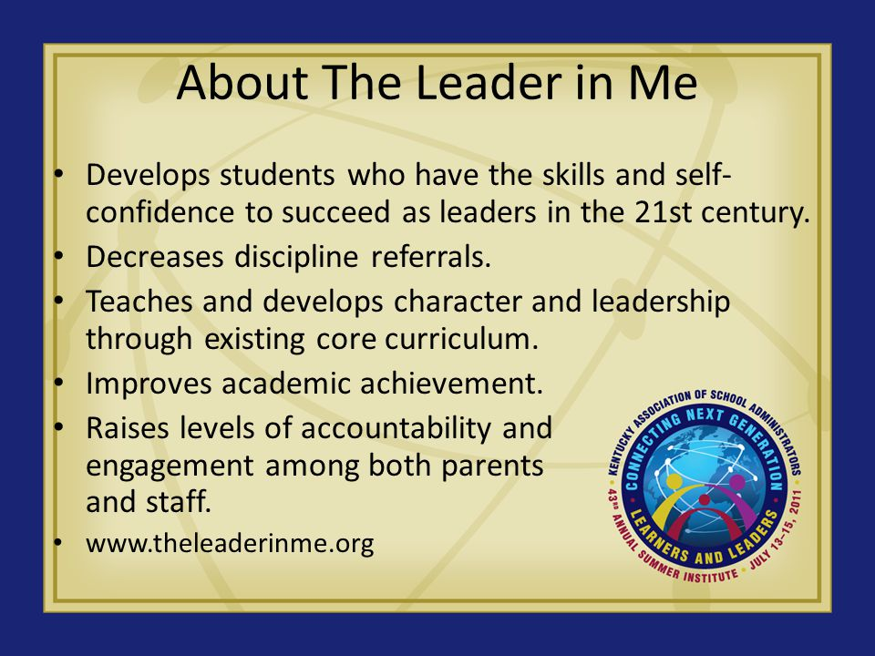 About The Leader in Me Develops students who have the skills and self- confidence to succeed as leaders in the 21st century.