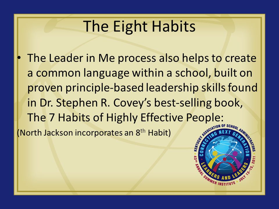 The Eight Habits Habit 1: Be Proactive® You re in Charge Habit 2: Begin With the End in Mind® Have a Plan Habit 3: Put First Things First® Work First, Then Play Habit 4: Think Win-Win® Everyone Can Win Habit 5: Seek First to Understand, Then to Be Understood® Listen Before You Talk Habit 6: Synergize® Together Is Better Habit 7: Sharpen the Saw® Balance Feels Best Habit 8: Find your Voice and Inspire Others to Find Theirs