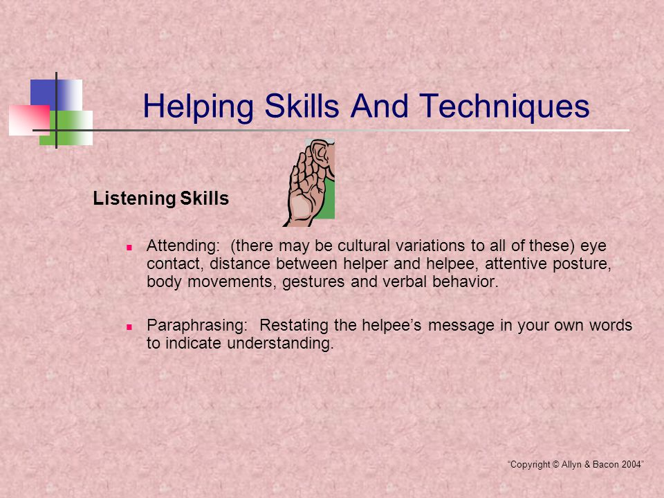 Helping Skills And Techniques Listening Skills Clarifying: To sharpen the understanding of a helpee's intent or message when the helper is confused about the meaning of the message.