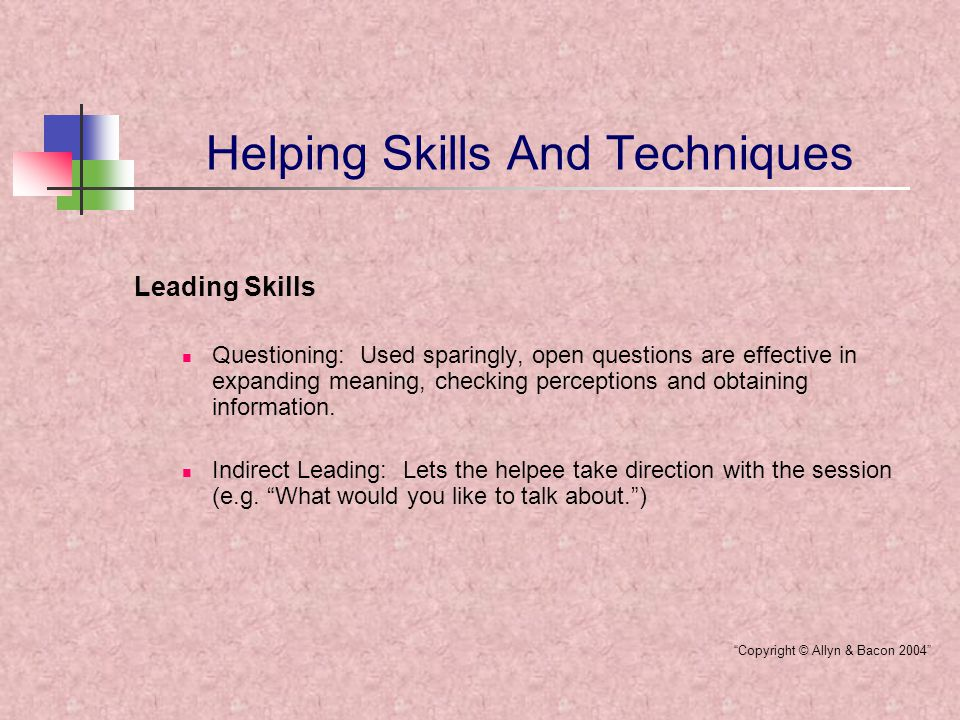 Helping Skills And Techniques Leading Skills Questioning: Used sparingly, open questions are effective in expanding meaning, checking perceptions and obtaining information.