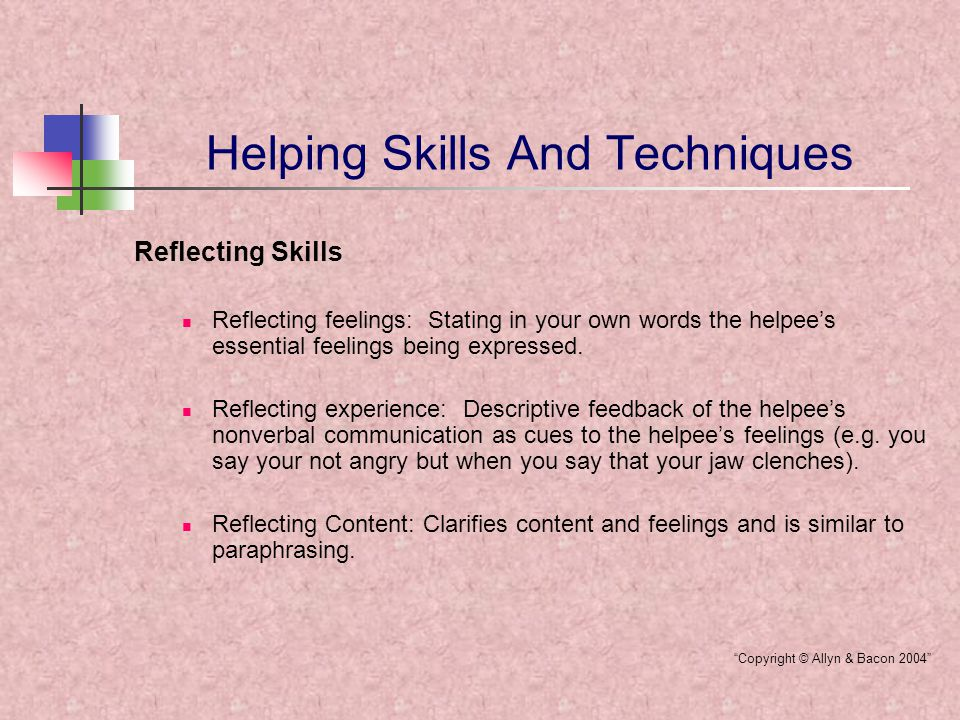 Helping Skills And Techniques Challenging Skills Helpers recognizing their own feelings: Recognizing feelings in oneself helps identify reactions to what the helpee is saying and it might be useful to the helpee to share them.
