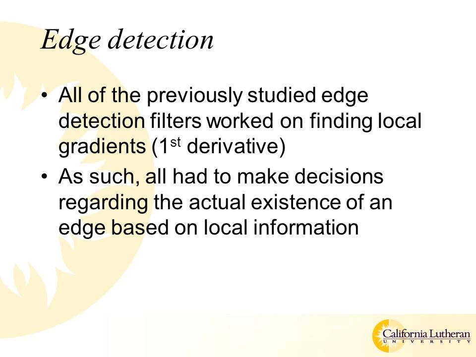 Edge detection All of the previously studied edge detection filters worked on finding local gradients (1 st derivative) As such, all had to make decisions regarding the actual existence of an edge based on local information