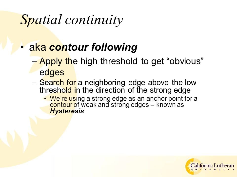 "Spatial continuity aka contour following –Apply the high threshold to get ""obvious"" edges –Search for a neighboring edge above the low threshold in th"