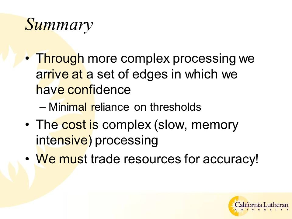 Summary Through more complex processing we arrive at a set of edges in which we have confidence –Minimal reliance on thresholds The cost is complex (s