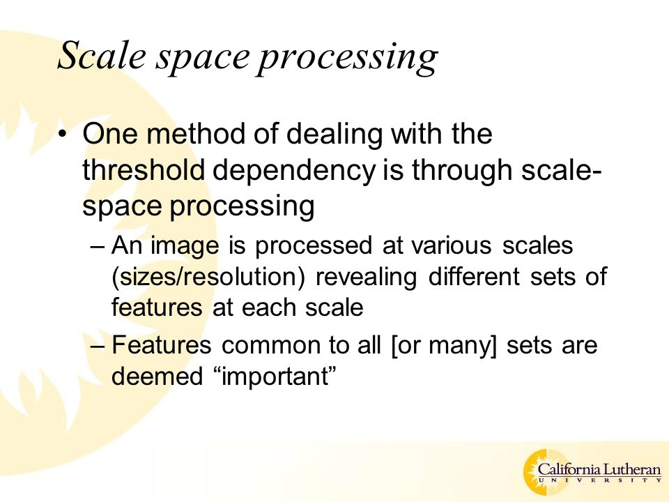 Scale space processing One method of dealing with the threshold dependency is through scale- space processing –An image is processed at various scales