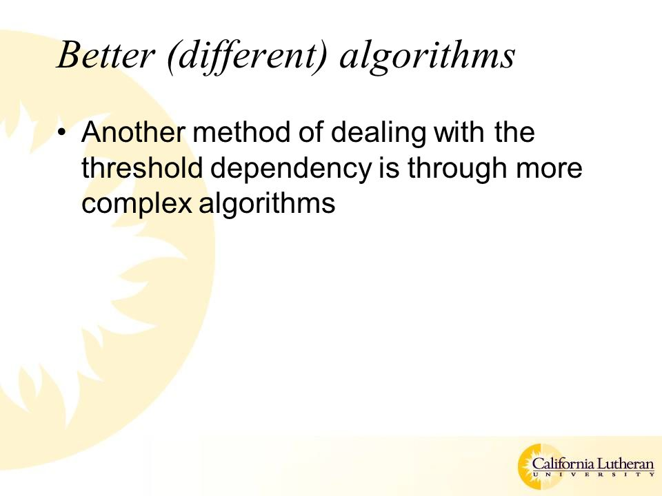 Better (different) algorithms Another method of dealing with the threshold dependency is through more complex algorithms