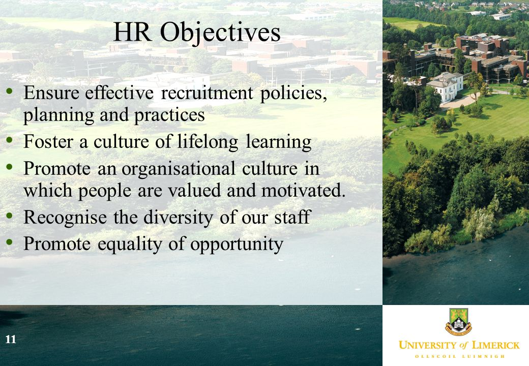 11 HR Objectives Ensure effective recruitment policies, planning and practices Foster a culture of lifelong learning Promote an organisational culture in which people are valued and motivated.