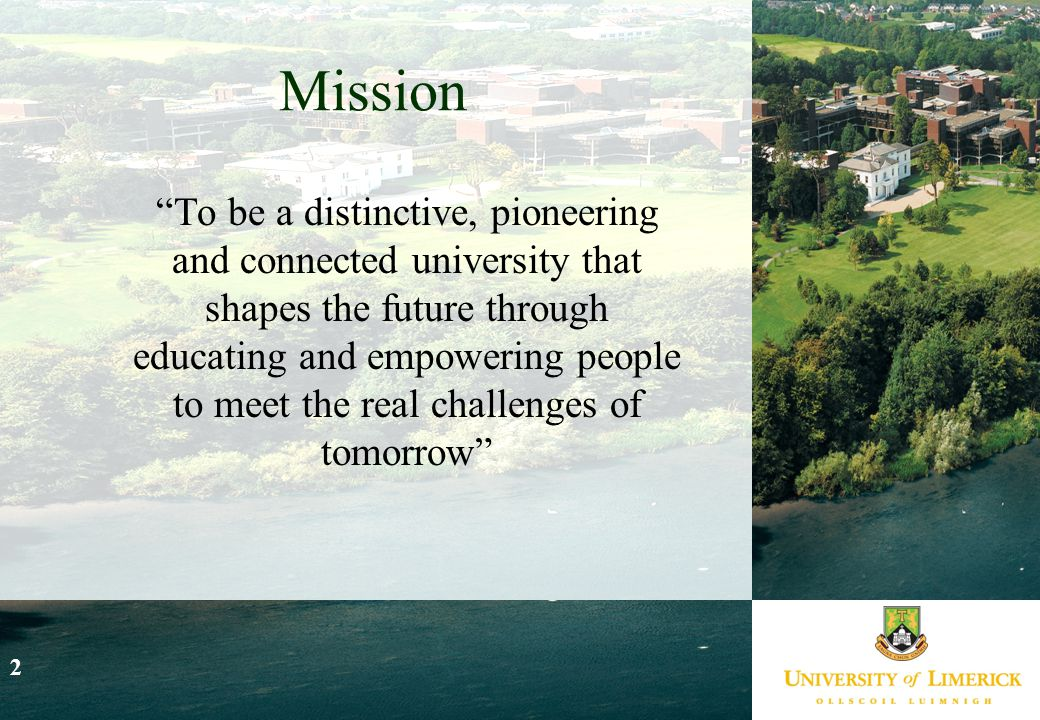 """2 Mission """"To be a distinctive, pioneering and connected university that shapes the future through educating and empowering people to meet the real ch"""