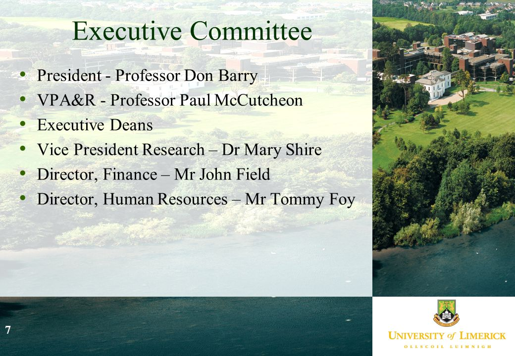 7 Executive Committee President - Professor Don Barry VPA&R - Professor Paul McCutcheon Executive Deans Vice President Research – Dr Mary Shire Director, Finance – Mr John Field Director, Human Resources – Mr Tommy Foy