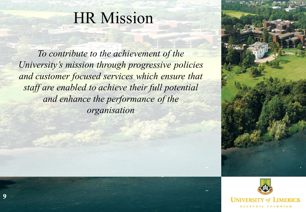 9 HR Mission To contribute to the achievement of the University's mission through progressive policies and customer focused services which ensure that staff are enabled to achieve their full potential and enhance the performance of the organisation