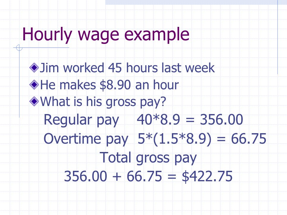 Hourly wage example Jim worked 45 hours last week He makes $8.90 an hour What is his gross pay.