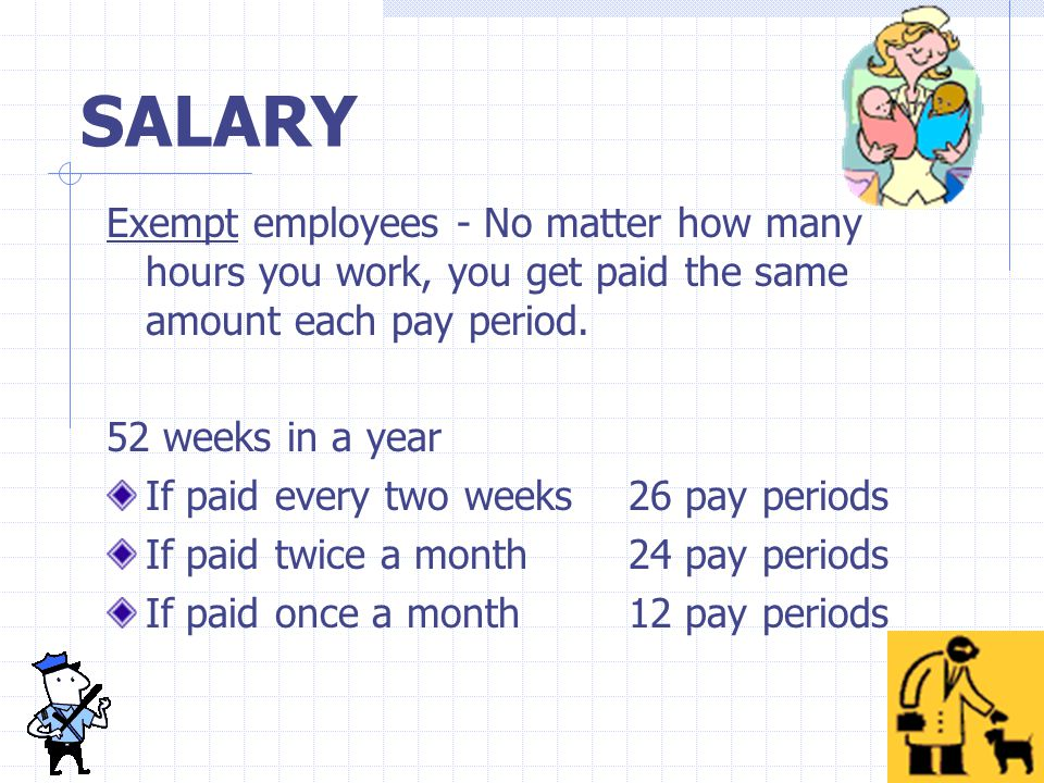 SALARY Exempt employees - No matter how many hours you work, you get paid the same amount each pay period.