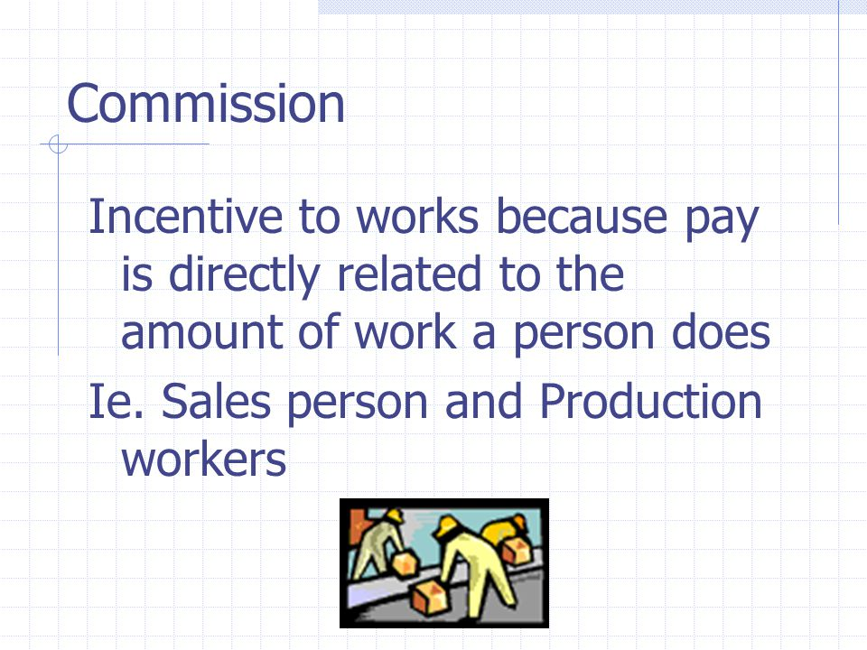 Commission Incentive to works because pay is directly related to the amount of work a person does Ie.