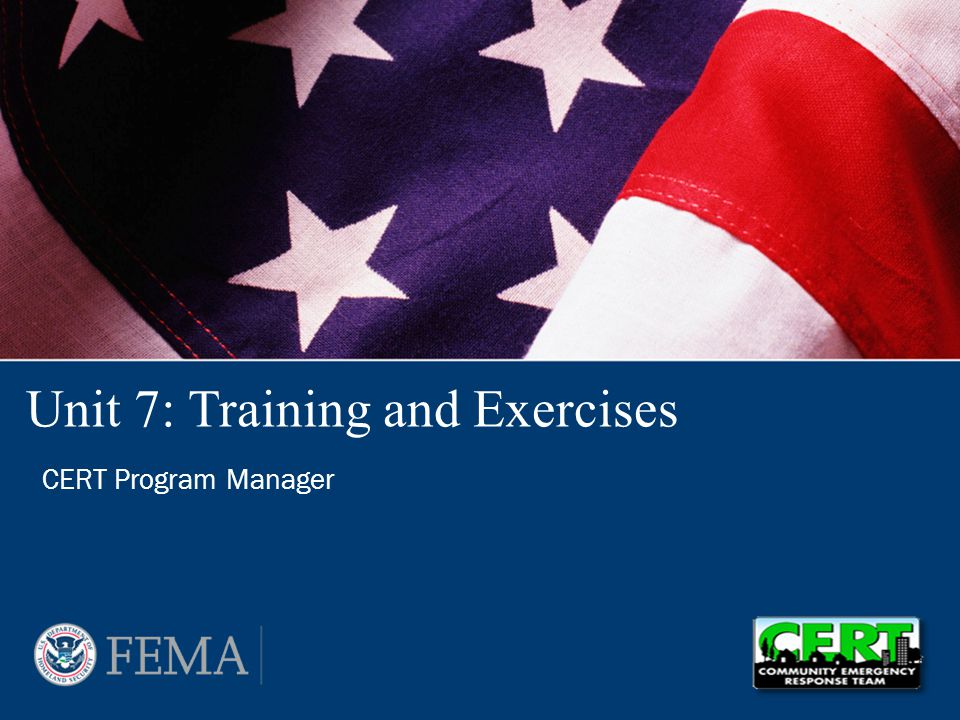 CERT Program Manager: Training and Exercises 7-2 Unit Objectives At the conclusion of this unit, the participants will be able to build a plan for delivering and managing safe training and exercises –Identify training and exercises that are required or available for CERT volunteers –Explain how to tailor content from CERT Basic Training –Identify tasks required for managing CERT trainings –Describe the elements of a CERT Training and Exercise Plan –Explain how to ensure safety during training and exercises PM 7-1
