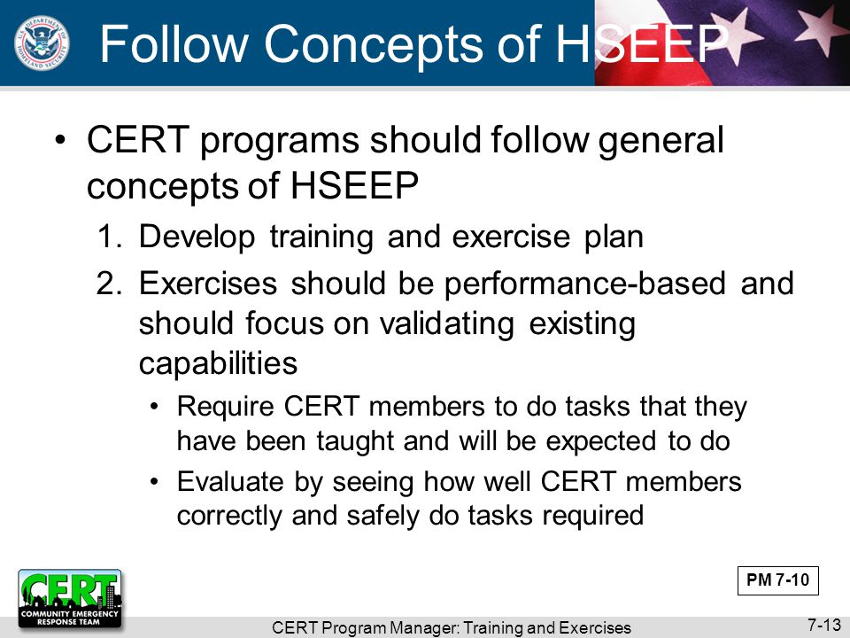 CERT Program Manager: Training and Exercises 7-13 Follow Concepts of HSEEP CERT programs should follow general concepts of HSEEP 1.Develop training an