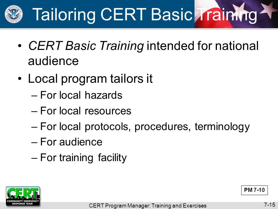 CERT Program Manager: Training and Exercises 7-15 Tailoring CERT Basic Training CERT Basic Training intended for national audience Local program tailo