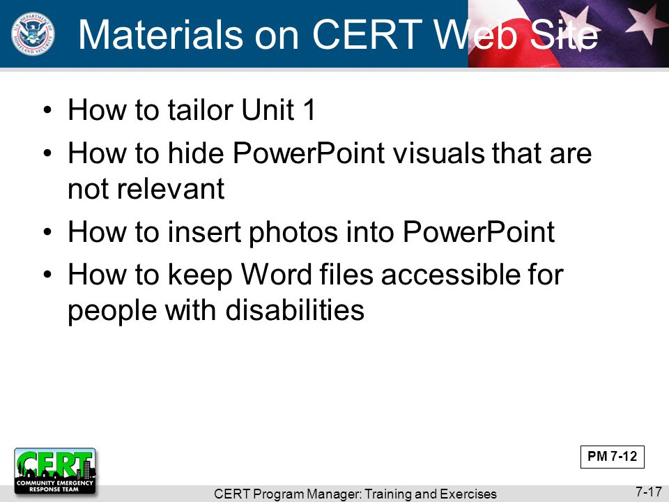 CERT Program Manager: Training and Exercises 7-17 Materials on CERT Web Site How to tailor Unit 1 How to hide PowerPoint visuals that are not relevant