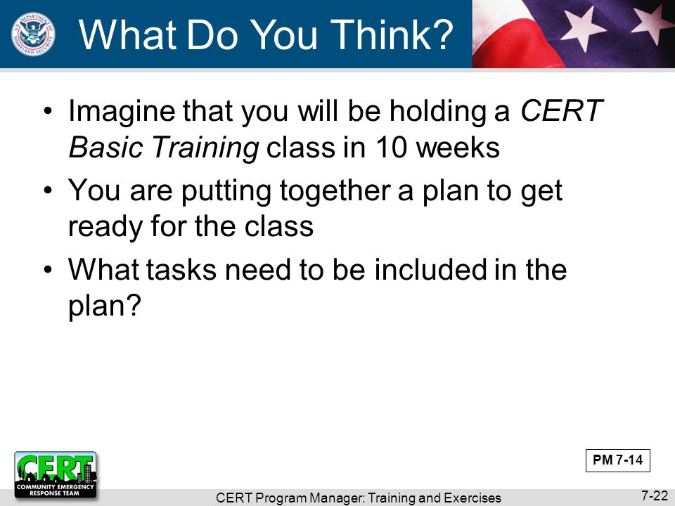 CERT Program Manager: Training and Exercises 7-22 What Do You Think? Imagine that you will be holding a CERT Basic Training class in 10 weeks You are