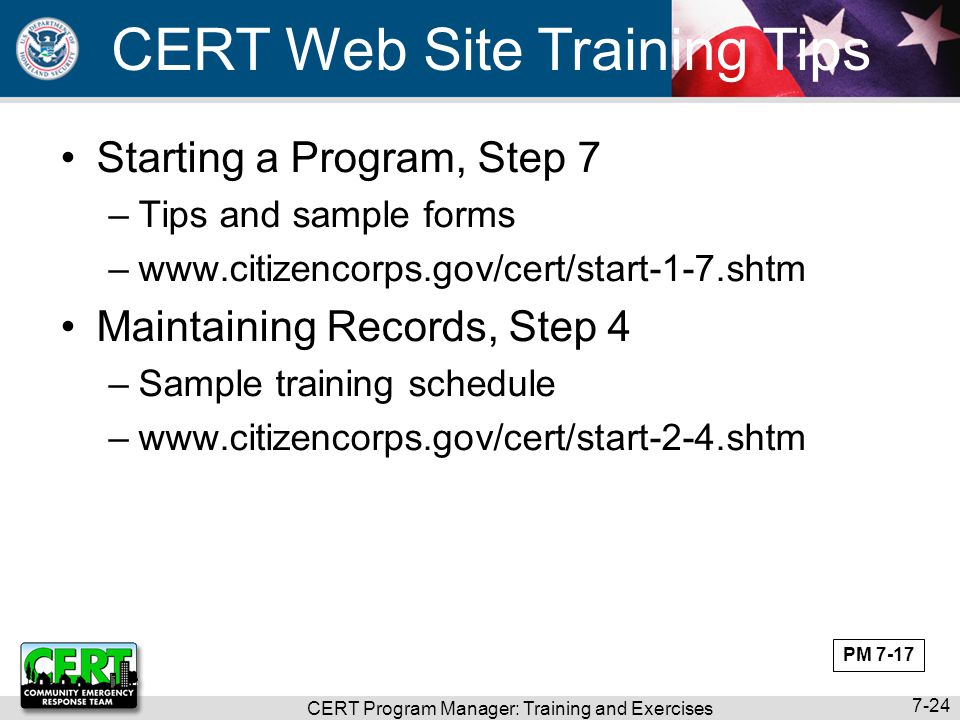 CERT Program Manager: Training and Exercises 7-24 CERT Web Site Training Tips Starting a Program, Step 7 –Tips and sample forms –www.citizencorps.gov/