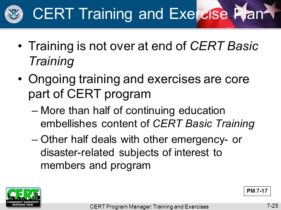 CERT Program Manager: Training and Exercises 7-25 CERT Training and Exercise Plan Training is not over at end of CERT Basic Training Ongoing training