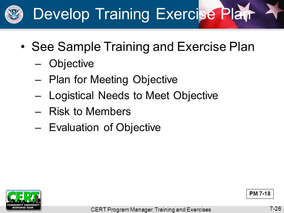 CERT Program Manager: Training and Exercises 7-26 Develop Training Exercise Plan See Sample Training and Exercise Plan –Objective –Plan for Meeting Ob