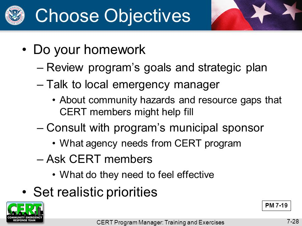 CERT Program Manager: Training and Exercises 7-28 Choose Objectives Do your homework –Review program's goals and strategic plan –Talk to local emergen