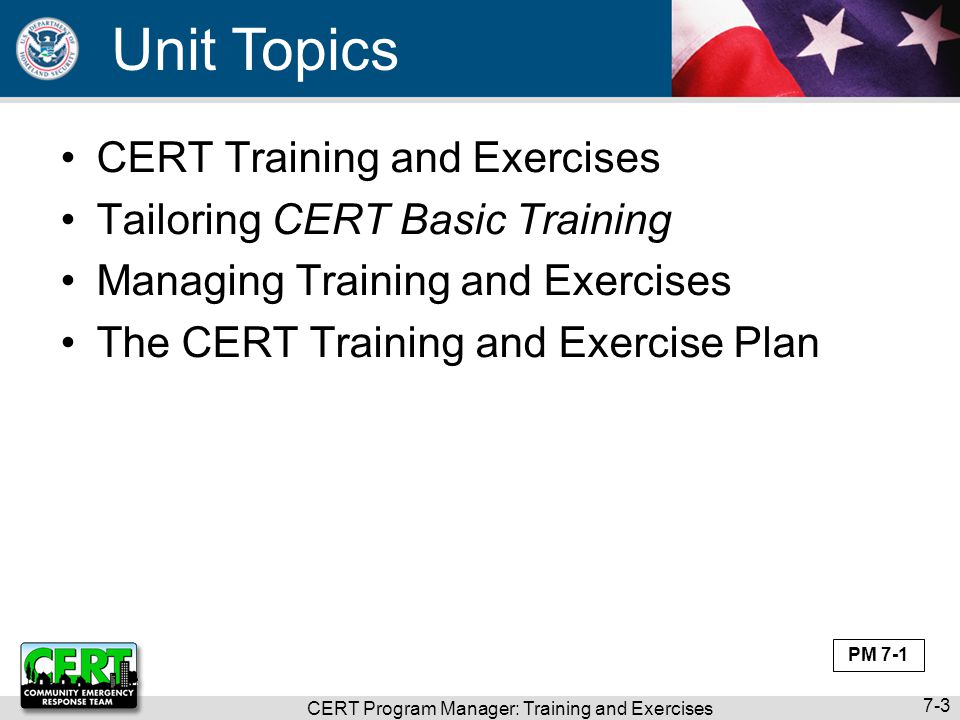CERT Program Manager: Training and Exercises 7-14 Follow Concepts of HSEEP (cont'd) CERT programs should follow general concepts of HSEEP (cont'd) 3.At conclusion of exercise, develop After- Action Report/Improvement Plan Include findings and recommendations 4.Improvement Plan action items must: Be measurable Have deadline Have designated lead Be tracked to completion PM 7-10